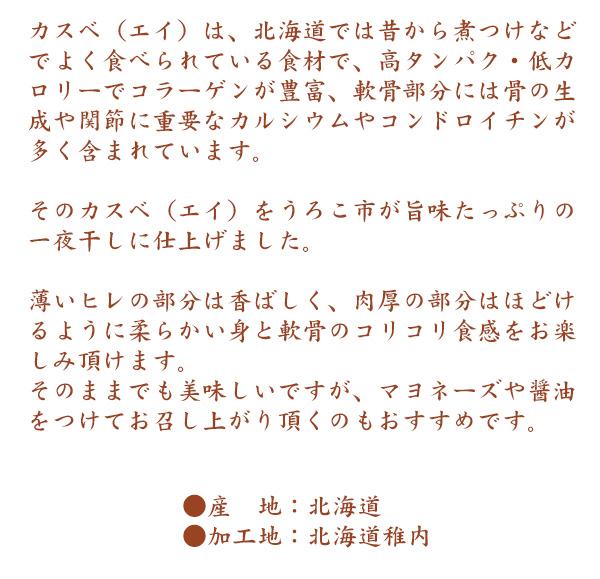 カスベ(エイ)は、北海道では昔から煮つけなどでよく食べられている食材で、高タンパク・低カロリーでコラーゲンが豊富、軟骨部分には骨の生成や関節に重要なカルシウムやコンドロイチンが多く含まれています。 そのカスベ(エイ)をうろこ市が旨味たっぷりの一夜干しに仕上げました。 薄いヒレの部分は香ばしく、肉厚の部分はほどけるように柔らかい身と軟骨のコリコリ食感をお楽しみ頂けます。そのままでも美味しいですが、マヨネーズや醤油をつけてお召し上がり頂くのもおすすめです。 ●産地:北海道●加工地:北海道稚内