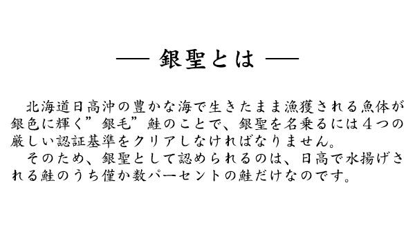 """銀聖とは 北海道日高沖の豊かな海で生きたまま漁獲される魚体が銀色に輝く""""銀毛""""鮭のことで、銀聖を名乗るには4つの厳しい認証基準をクリアしなければなりません。そのため、銀聖として認められるのは、日高で水揚げされる鮭のうち僅か数パーセントの鮭だけなのです。"""
