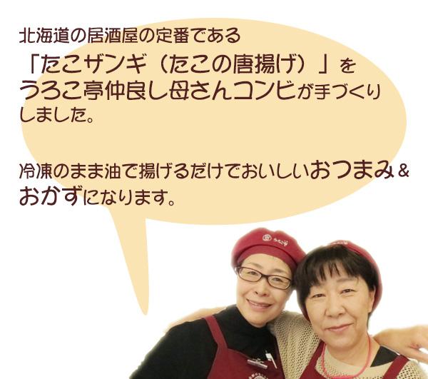 北海道の居酒屋の定番である「たこザンギ(たこの唐揚げ)」をうろこ亭仲良し母さんコンビが手づくりしました。 冷凍のまま油で揚げるだけでおいしいおつまみ&おかずになります。